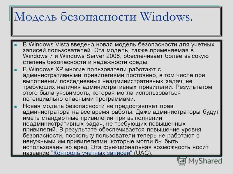 Модель безопасности Windows. В Windows Vista введена новая модель безопасности для учетных записей пользователей. Эта модель, также применяемая в Windows 7 и Windows Server 2008, обеспечивает более высокую степень безопасности и надежности среды. В W