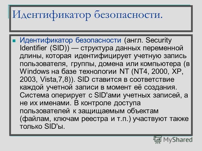 Идентификатор безопасности. Идентификатор безопасности (англ. Security Identifier (SID)) структура данных переменной длины, которая идентифицирует учетную запись пользователя, группы, домена или компьютера (в Windows на базе технологии NT (NT4, 2000,