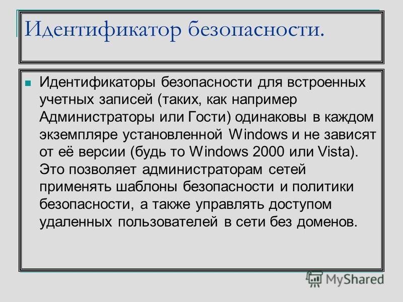 Идентификатор безопасности. Идентификаторы безопасности для встроенных учетных записей (таких, как например Администраторы или Гости) одинаковы в каждом экземпляре установленной Windows и не зависят от её версии (будь то Windows 2000 или Vista). Это