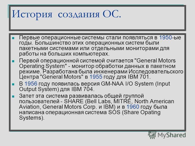 История создания ОС. Первые операционные системы стали появляться в 1950-ые годы. Большинство этих операционных систем были пакетными системами или отдельными мониторами для работы на больших компьютерах. Первой операционной системой считается