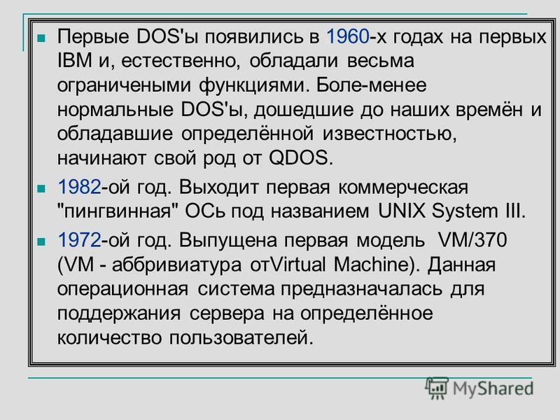 Первые DOS'ы появились в 1960-х годах на первых IBM и, естественно, обладали весьма ограниченными функциями. Боле-менее нормальные DOS'ы, дошедшие до наших времён и обладавшие определённой известностью, начинают свой род от QDOS. 1982-ой год. Выходит