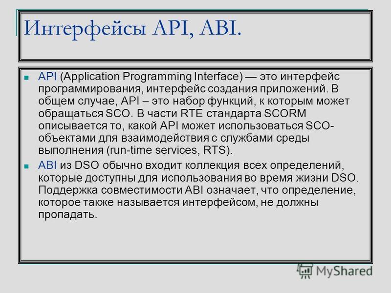 Интерфейсы API, ABI. API (Application Programming Interface) это интерфейс программирования, интерфейс создания приложений. В общем случае, API – это набор функций, к которым может обращаться SCO. В части RTE стандарта SCORM описывается то, какой API