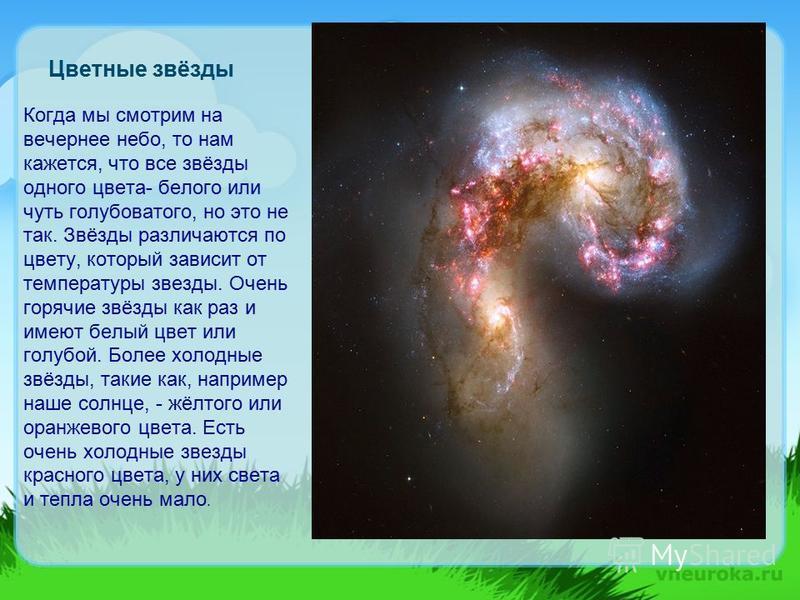 Цветные звёзды Когда мы смотрим на вечернее небо, то нам кажется, что все звёзды одного цвета- белого или чуть голубоватого, но это не так. Звёзды различаются по цвету, который зависит от температуры звезды. Очень горячие звёзды как раз и имеют белый