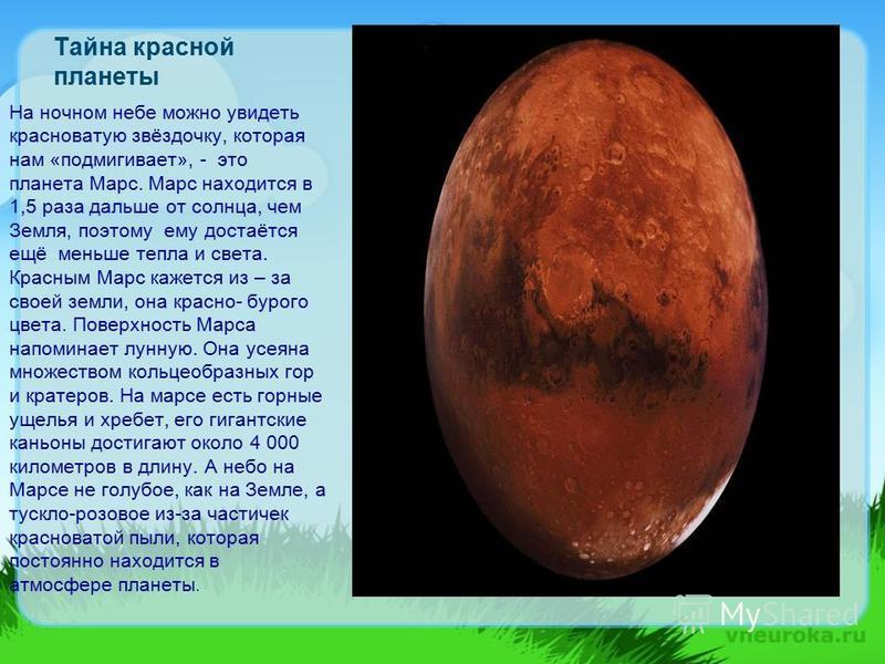 Тайна красной планеты На ночном небе можно увидеть красноватую звёздочку, которая нам «подмигивает», - это планета Марс. Марс находится в 1,5 раза дальше от солнца, чем Земля, поэтому ему достаётся ещё меньше тепла и света. Красным Марс кажется из –