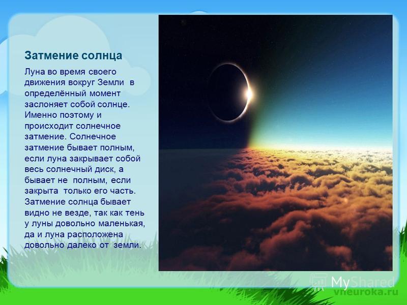 Затмение солнца Луна во время своего движения вокруг Земли в определённый момент заслоняет собой солнце. Именно поэтому и происходит солнечное затмение. Солнечное затмение бывает полным, если луна закрывает собой весь солнечный диск, а бывает не полн