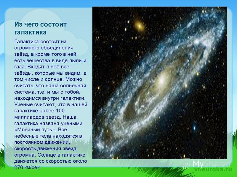 Из чего состоит галактика Галактика состоит из огромного объединения звёзд, а кроме того в ней есть вещества в виде пыли и газа. Входят в неё все звёзды, которые мы видим, в том числе и солнце. Можно считать, что наша солнечная система, т.е. и мы с т