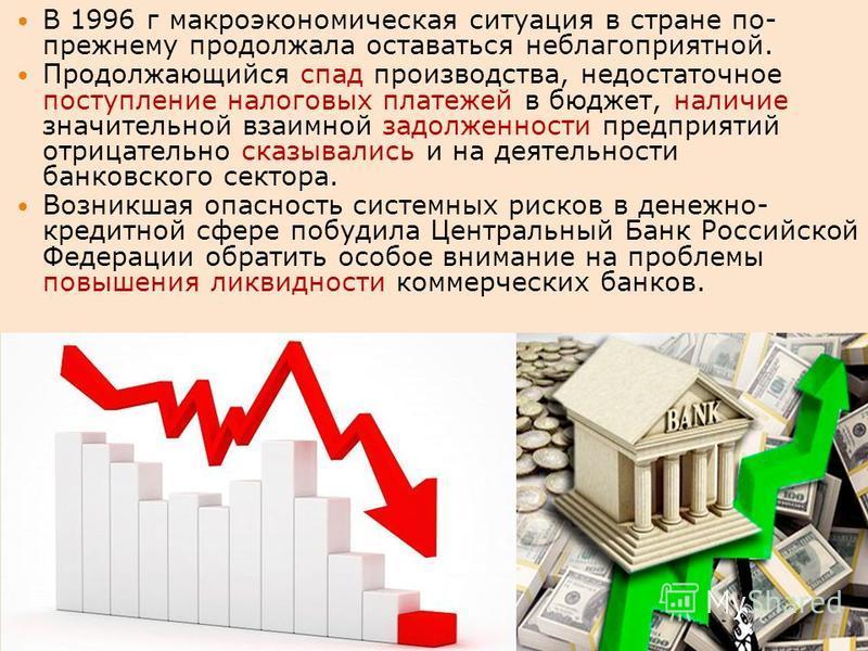 В 1996 г макроэкономическая ситуация в стране по- прежнему продолжала оставаться неблагоприятной. Продолжающийся спад производства, недостаточное поступление налоговых платежей в бюджет, наличие значительной взаимной задолженности предприятий отрицат