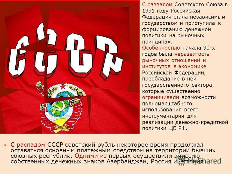 С распадом СССР советский рубль некоторое время продолжал оставаться основным платежным средством на территории бывших союзных республик. Одними из первых осуществили эмиссию собственных денежных знаков Азербайджан, Россия и Эстония С развалом Советс