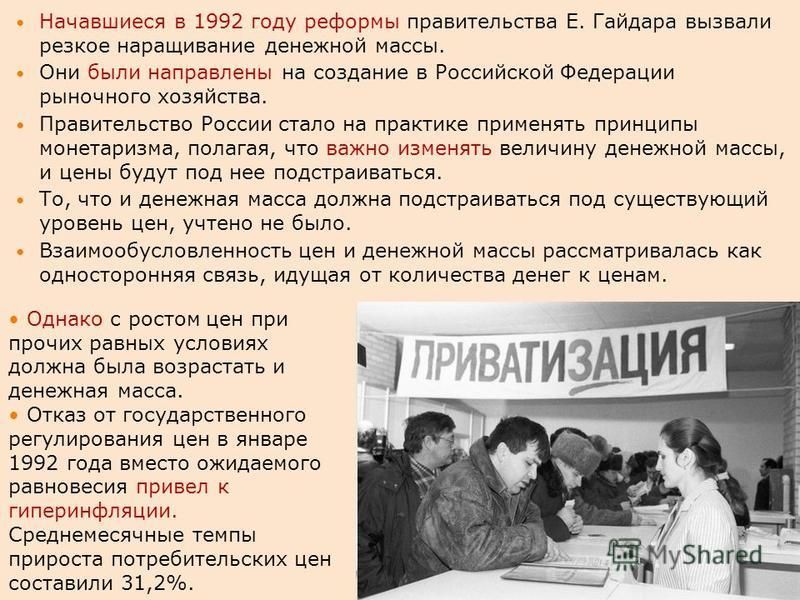 Начавшиеся в 1992 году реформы правительства Е. Гайдара вызвали резкое наращивание денежной массы. Они были направлены на создание в Российской Федерации рыночного хозяйства. Правительство России стало на практике применять принципы монетаризма, пола