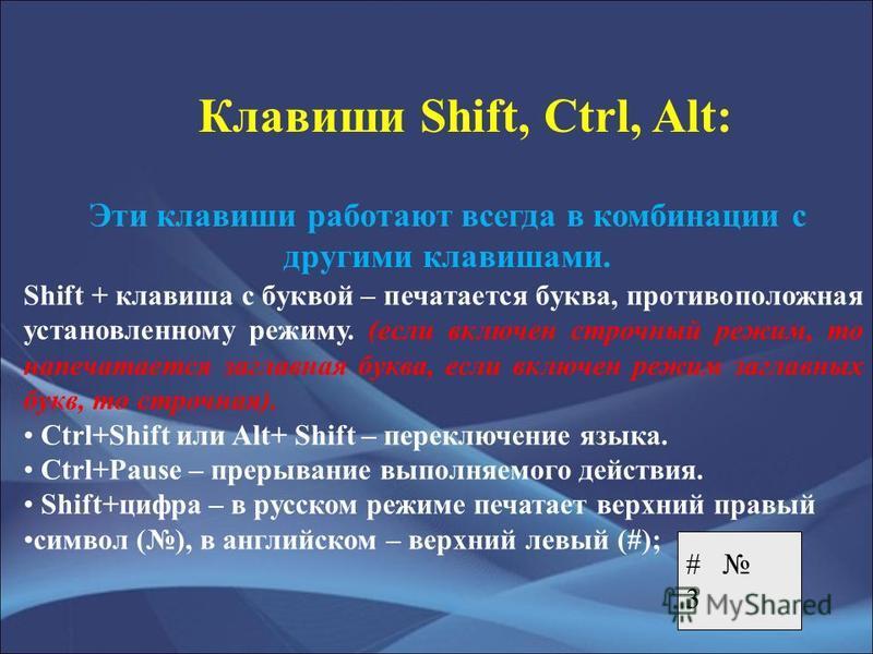Клавиши Shift, Ctrl, Alt: Эти клавиши работают всегда в комбинации с другими клавишами. Shift + клавиша с буквой – печатается буква, противоположная установленному режиму. (если включен строчный режим, то напечатается заглавная буква, если включен ре