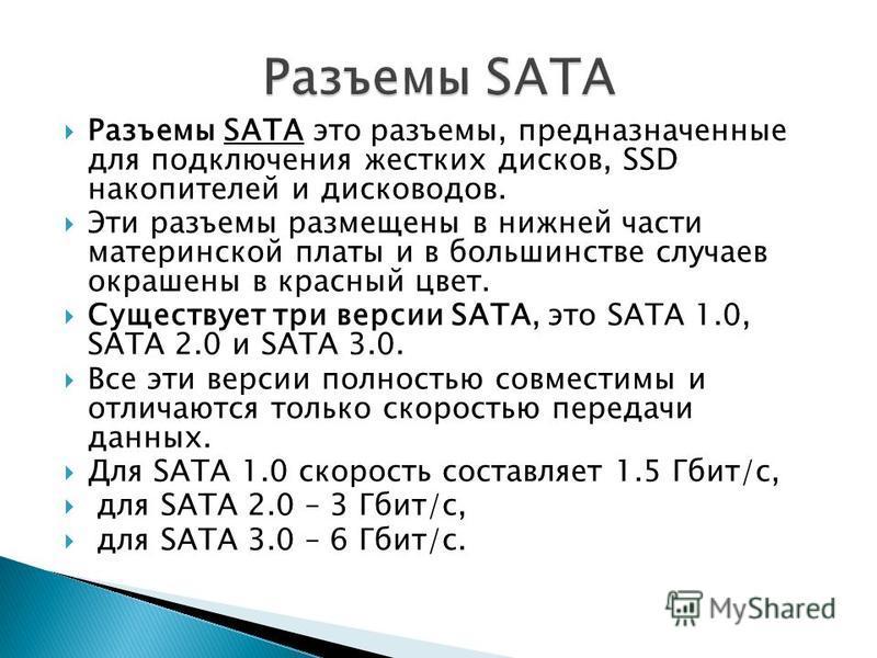 Разъемы SATA это разъемы, предназначенные для подключения жестких дисков, SSD накопителей и дисководов. Эти разъемы размещены в нижней части материнской платы и в большинстве случаев окрашены в красный цвет. Существует три версии SATA, это SATA 1.0,