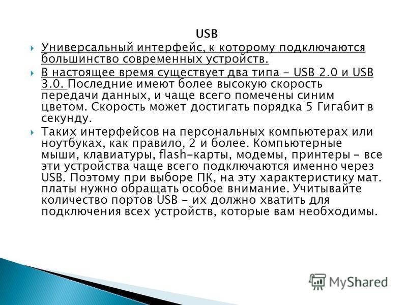 USB Универсальный интерфейс, к которому подключаются большинство современных устройств. В настоящее время существует два типа - USB 2.0 и USB 3.0. Последние имеют более высокую скорость передачи данных, и чаще всего помечены синим цветом. Скорость мо
