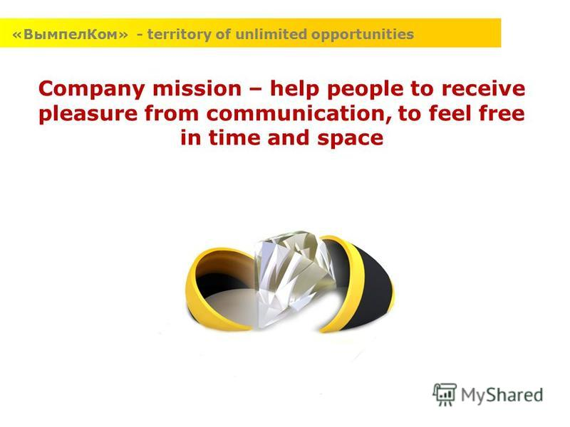 Company mission – help people to receive pleasure from communication, to feel free in time and space «ВымпелКом» - territory of unlimited opportunities