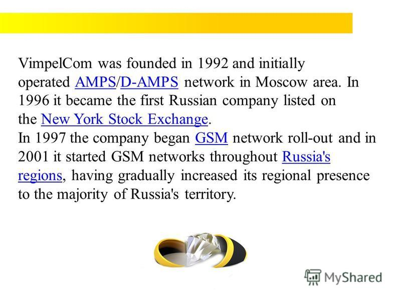 VimpelCom was founded in 1992 and initially operated AMPS/D-AMPS network in Moscow area. In 1996 it became the first Russian company listed on the New York Stock Exchange.AMPSD-AMPSNew York Stock Exchange In 1997 the company began GSM network roll-ou