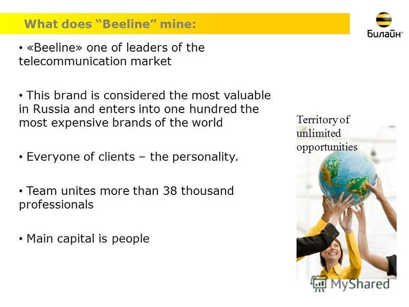 What does Beeline mine: «Beeline» one of leaders of the telecommunication market This brand is considered the most valuable in Russia and enters into one hundred the most expensive brands of the world Everyone of clients – the personality. Team unite