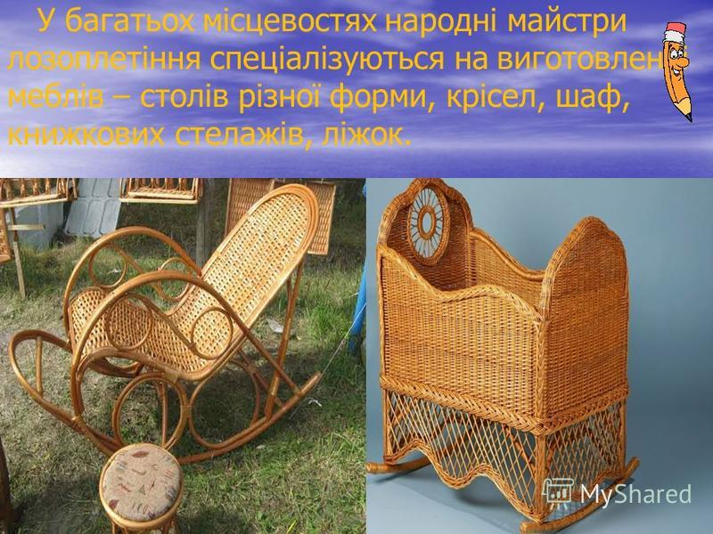 У багатьох місцевостях народні майстри лозоплетіння спеціалізуються на виготовленні меблів – столів різної форми, крісел, шаф, книжкових стелажів, ліжок.