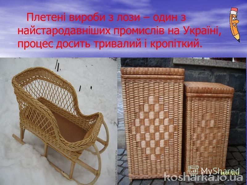 Плетені вироби з лози – один з найстародавніших промислів на Україні, процес досить тривалий і кропіткий.