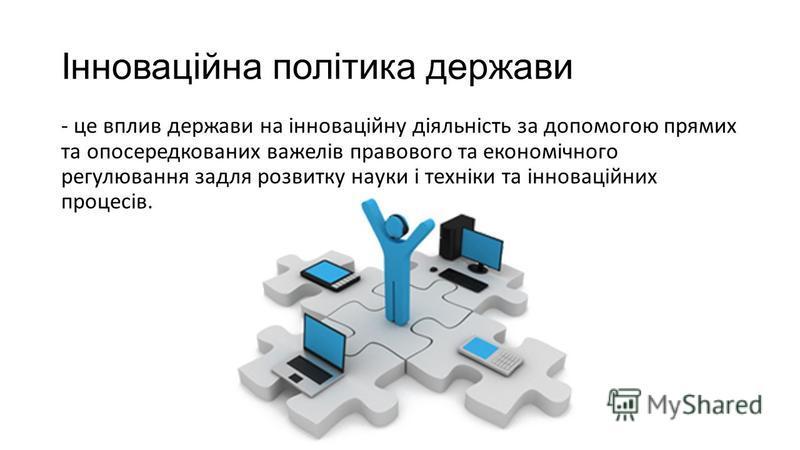 Інноваційна політика держави - це вплив держави на інноваційну діяльність за допомогою прямих та опосередкованих важелів правового та економічного регулювання задля розвитку науки і техніки та інноваційних процесів.