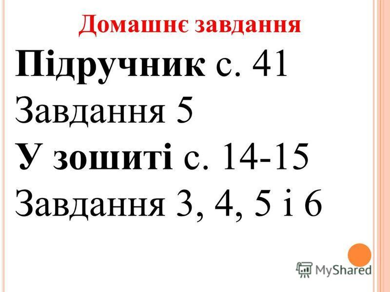 Домашнє завдання Підручник с. 41 Завдання 5 У зошиті с. 14-15 Завдання 3, 4, 5 і 6