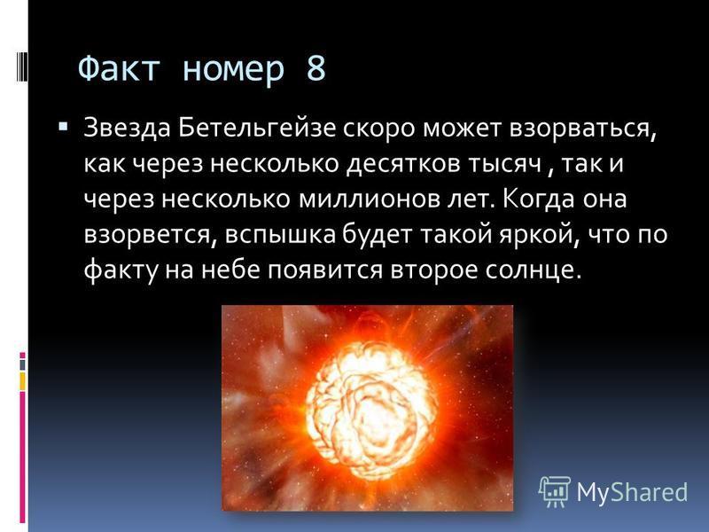 Факт номер 8 Звезда Бетельгейзе скоро может взорваться, как через несколько десятков тысяч, так и через несколько миллионов лет. Когда она взорвется, вспышка будет такой яркой, что по факту на небе появится второе солнце.