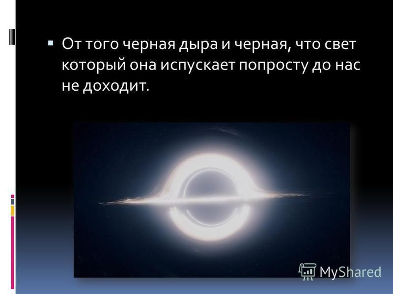 От того черная дыра и черная, что свет который она испускает попросту до нас не доходит.