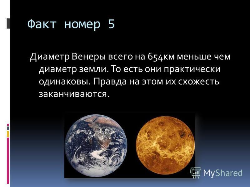 Факт номер 5 Диаметр Венеры всего на 654 км меньше чем диаметр земли. То есть они практически одинаковы. Правда на этом их схожесть заканчиваются.