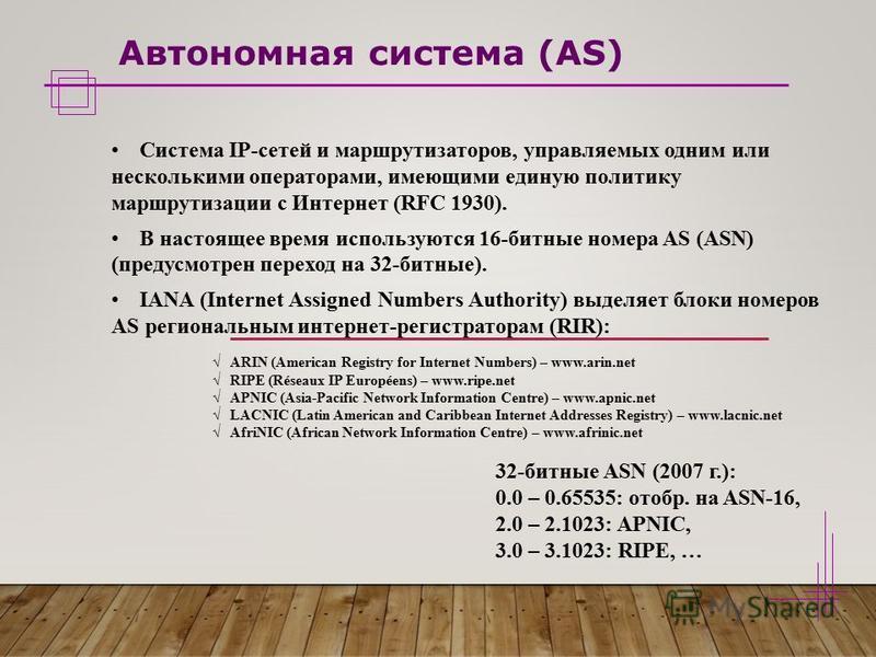 Автономная система (AS) Система IP-сетей и маршрутизаторов, управляемых одним или несколькими операторами, имеющими единую политику маршрутизации с Интернет (RFC 1930). В настоящее время используются 16-битные номера AS (ASN) (предусмотрен переход на