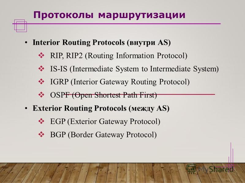 Протоколы маршрутизации Interior Routing Protocols (внутри AS) RIP, RIP2 (Routing Information Protocol) IS-IS (Intermediate System to Intermediate System) IGRP (Interior Gateway Routing Protocol) OSPF (Open Shortest Path First) Exterior Routing Proto