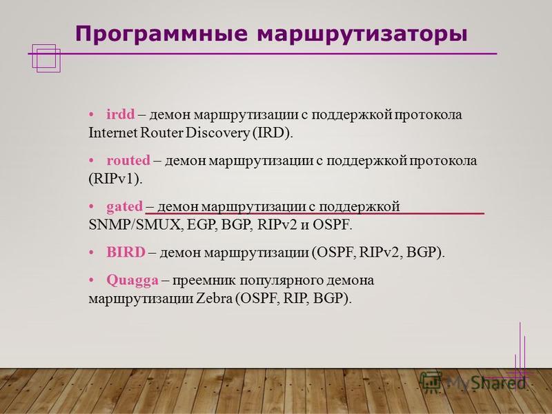 Программные маршрутизаторы irdd – демон маршрутизации с поддержкой протокола Internet Router Discovery (IRD). routed – демон маршрутизации с поддержкой протокола (RIPv1). gated – демон маршрутизации с поддержкой SNMP/SMUX, EGP, BGP, RIPv2 и OSPF. BIR