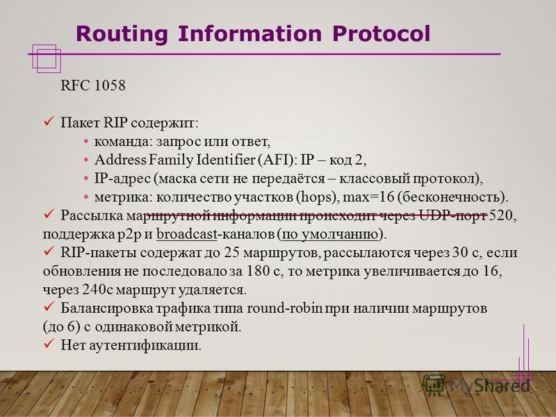 Routing Information Protocol RFC 1058 Пакет RIP содержит: команда: запрос или ответ, Address Family Identifier (AFI): IP – код 2, IP-адрес (маска сети не передаётся – классовый протокол), метрика: количество участков (hops), max=16 (бесконечность). Р