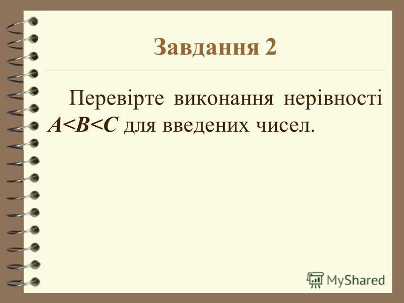 Завдання 2 Перевірте виконання нерівності A<B<C для введених чисел.