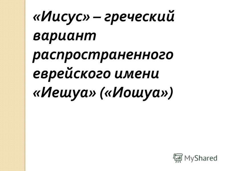 « Иисус » – греческий вариант распространенного еврейского имени « Иешуа » (« Иошуа »)