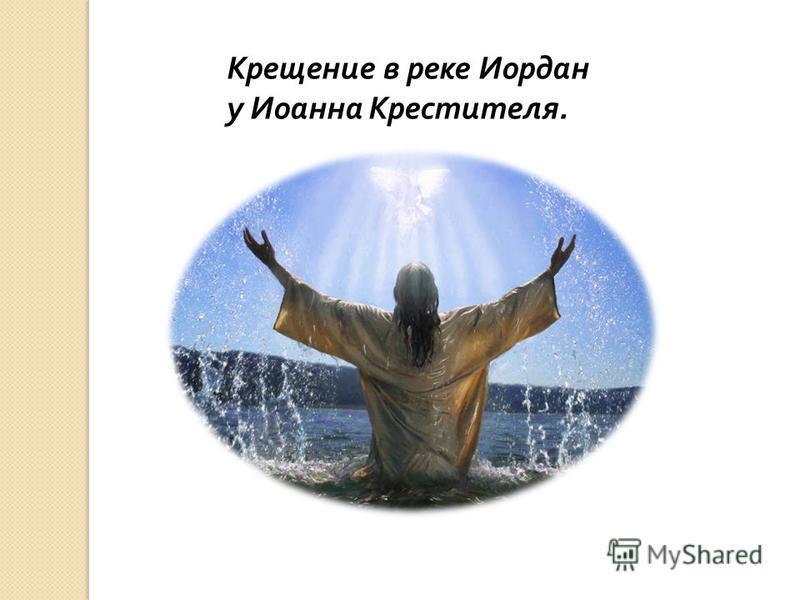 Крещение в реке Иордан у Иоанна Крестителя.