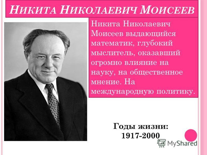 Н ИКИТА Н ИКОЛАЕВИЧ М ОИСЕЕВ Никита Николаевич Моисеев выдающийся математик, глубокий мыслитель, оказавший огромно влияние на науку, на общественное мнение. На международную политику. Годы жизни: 1917-2000