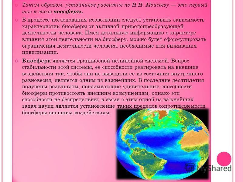 Таким образом, устойчивое развитие по Н.Н. Моисееву это первый шаг к эпохе ноосферы. В процессе исследования коэволюции следует установить зависимость характеристик биосферы от активной природа преобразующей деятельности человека. Имея детальную инфо
