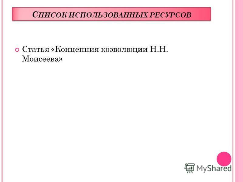 С ПИСОК ИСПОЛЬЗОВАННЫХ РЕСУРСОВ Статья «Концепция коэволюции Н.Н. Моисеева»