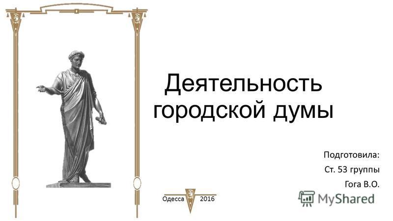 Деятельность городской думы Подготовила: Ст. 53 группы Гога В.О. Одесса 2016