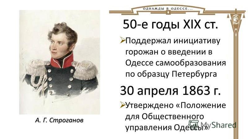А. Г. Строганов 50-е годы XIX ст. Поддержал инициативу горожан о введении в Одессе самообразования по образцу Петербурга 30 апреля 1863 г. Утверждено «Положение для Общественного управления Одессы»