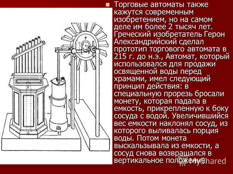 Торговые автоматы также кажутся современным изобретением, но на самом деле им более 2 тысяч лет. Греческий изобретатель Герон Александрийский сделал прототип торгового автомата в 215 г. до н.э., Автомат, который использовался для продажи освященной в