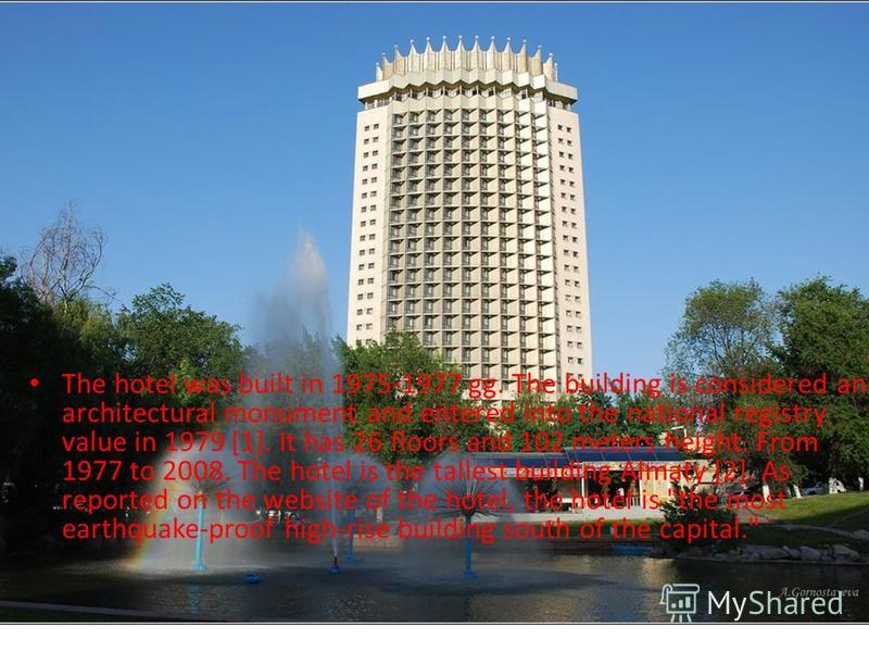 The hotel was built in 1975-1977 gg. The building is considered an architectural monument and entered into the national registry value in 1979 [1]. It has 26 floors and 102 meters height. From 1977 to 2008. The hotel is the tallest building Almaty [2