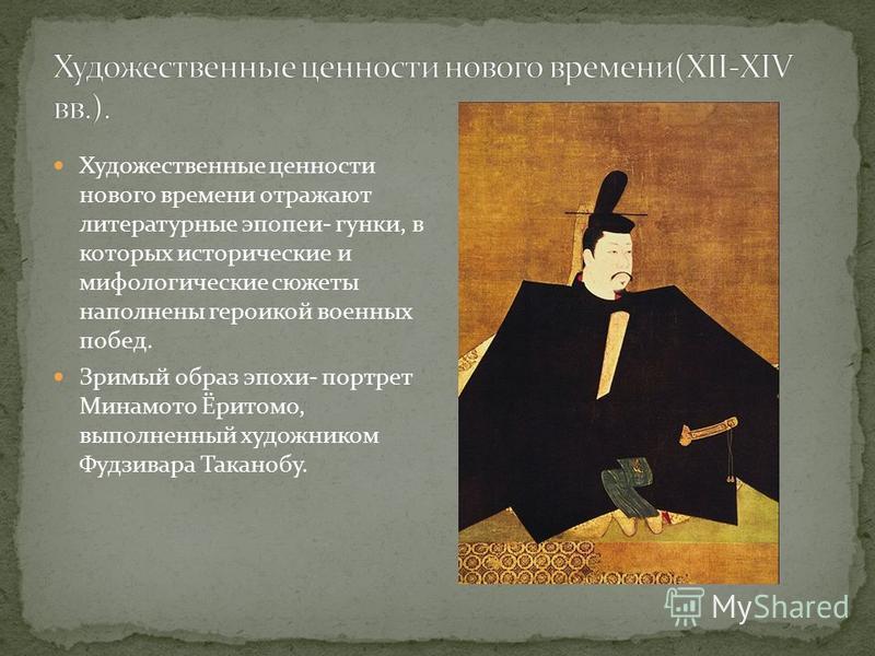 Художественные ценности нового времени отражают литературные эпопеи- гонки, в которых исторические и мифологические сюжеты наполнены героикой военных побед. Зримый образ эпохи- портрет Минамото Ёритомо, выполненный художником Фудзивара Таканобу.