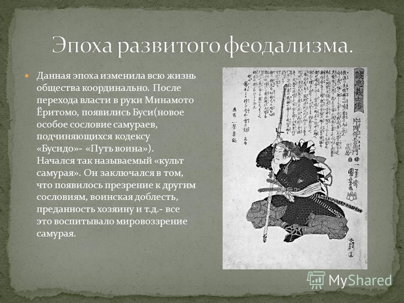Данная эпоха изменила всю жизнь общества кардинально. После перехода власти в руки Минамото Ёритомо, появились Буси(новое особое сословие самураев, подчиняющихся кодексу «Бусидо»- «Путь воина»). Начался так называемый «культ самурая». Он заключался в