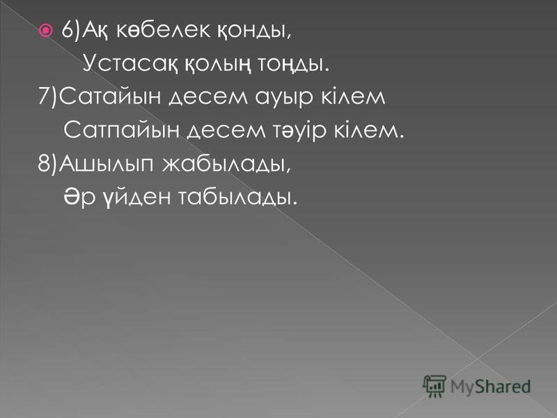 6)А қ к ө белек қ анты, Устаса қ қ олы ң то ң ты. 7)Сатайын десен ауры кілем Сатпайын десен т ә уір кілем. 8)Ашылып жабылаты, Ә р ү иден табылаты.