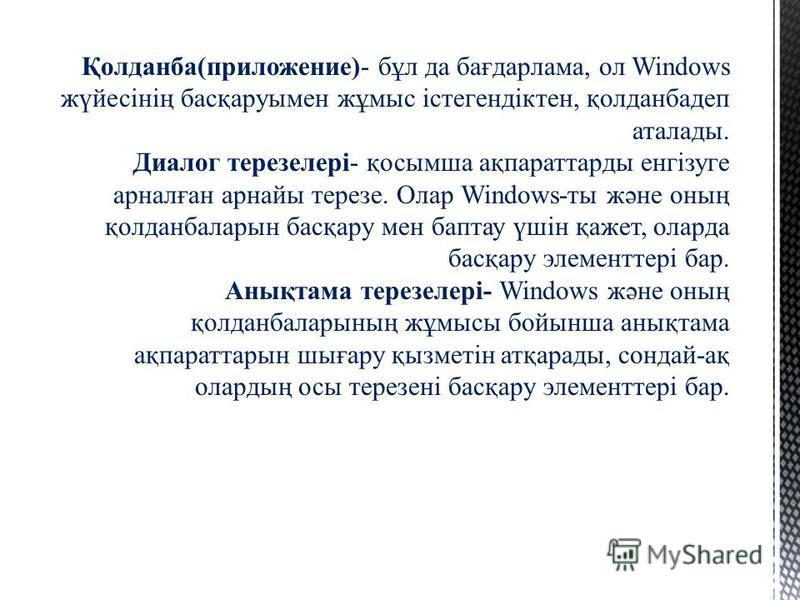 Қолданба(приложение)- бұл да бағдарлама, ол Windows жүйесінің басқаруымен жұмыс істегендіктен, қолданбадеп аталады. Диалог терезелері- қосымша ақпараттарды енгізуге арналған арнайы терезе. Олар Windows-ты және оның қолданбаларын басқару мен баптау үш