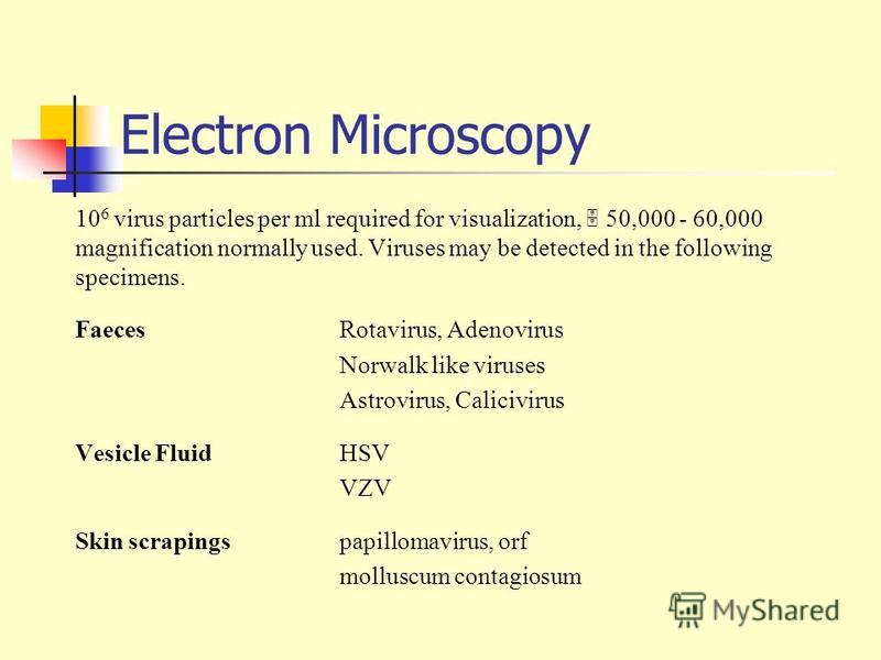 Electron Microscopy 10 6 virus particles per ml required for visualization, 50,000 - 60,000 magnification normally used. Viruses may be detected in the following specimens. FaecesRotavirus, Adenovirus Norwalk like viruses Astrovirus, Calicivirus Vesi