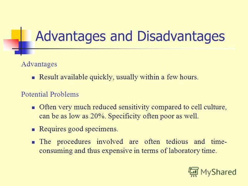 Advantages and Disadvantages Advantages Result available quickly, usually within a few hours. Potential Problems Often very much reduced sensitivity compared to cell culture, can be as low as 20%. Specificity often poor as well. Requires good specime