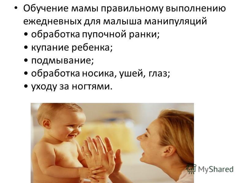 Обучение мамы правильному выполнению ежедневных для малыша манипуляций обработка пупочной ранки; купание ребенка; подмывание; обработка носика, ушей, глаз; уходу за ногтями.