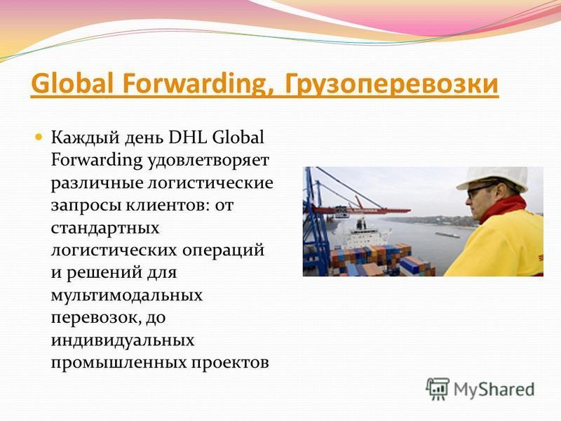 Global Forwarding, Грузоперевозки Каждый день DHL Global Forwarding удовлетворяет различные логистические запросы клиентов: от стандартных логистических операций и решений для мультимодальных перевозок, до индивидуальных промышленных проектов