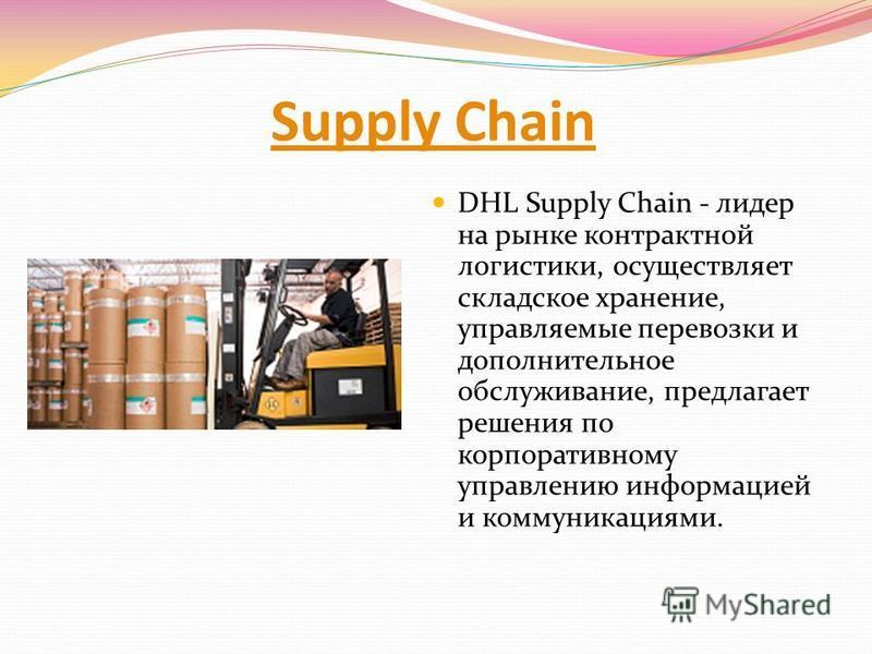 Supply Chain DHL Supply Chain - лидер на рынке контрактной логистики, осуществляет складское хранение, управляемые перевозки и дополнительное обслуживание, предлагает решения по корпоративному управлению информацией и коммуникациями.
