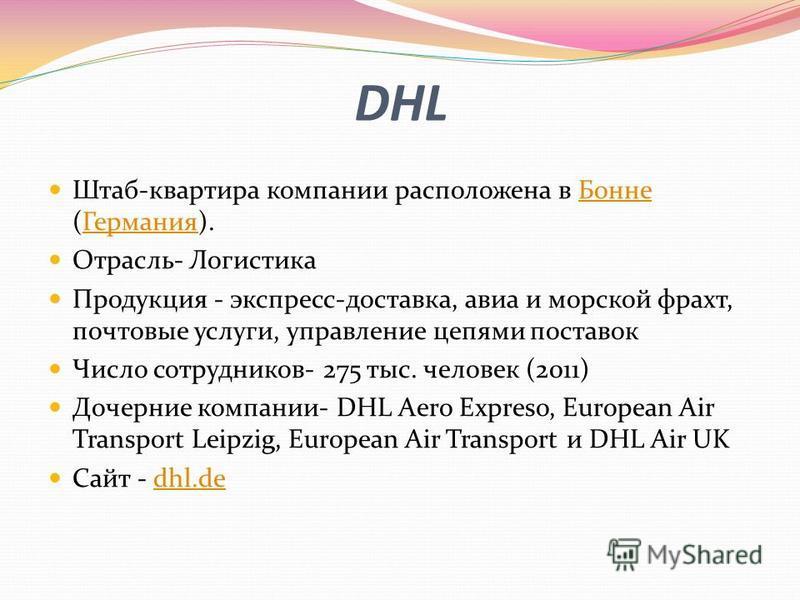 DHL Штаб-квартира компании расположена в Бонне (Германия).Бонне Германия Отрасль- Логистика Продукция - экспресс-доставка, авиа и морской фрахт, почтовые услуги, управление цепями поставок Число сотрудников- 275 тыс. человек (2011) Дочерние компании-